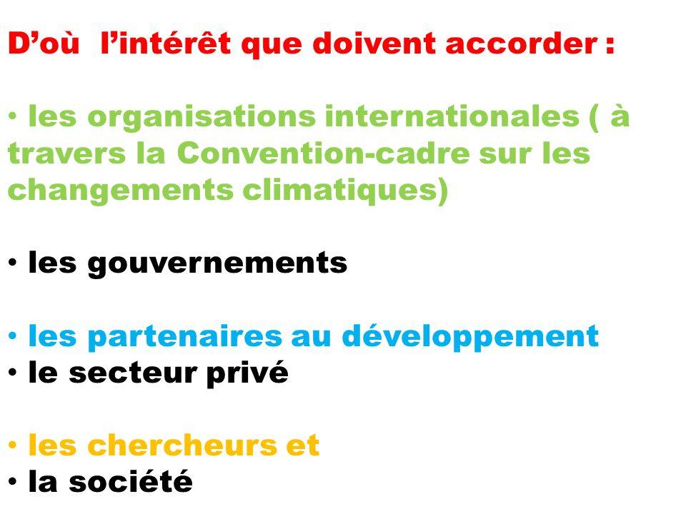 Doù lintérêt que doivent accorder : les organisations internationales ( à travers la Convention-cadre sur les changements climatiques) les gouvernements les partenaires au développement le secteur privé les chercheurs et la société