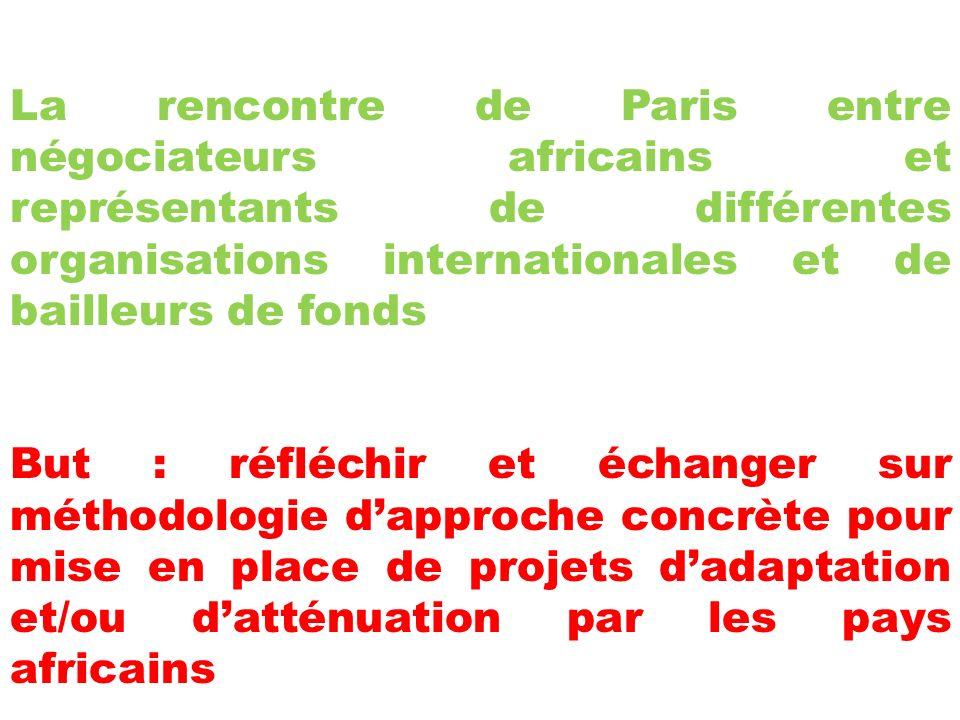 La rencontre de Paris entre négociateurs africains et représentants de différentes organisations internationales et de bailleurs de fonds But : réfléchir et échanger sur méthodologie dapproche concrète pour mise en place de projets dadaptation et/ou datténuation par les pays africains