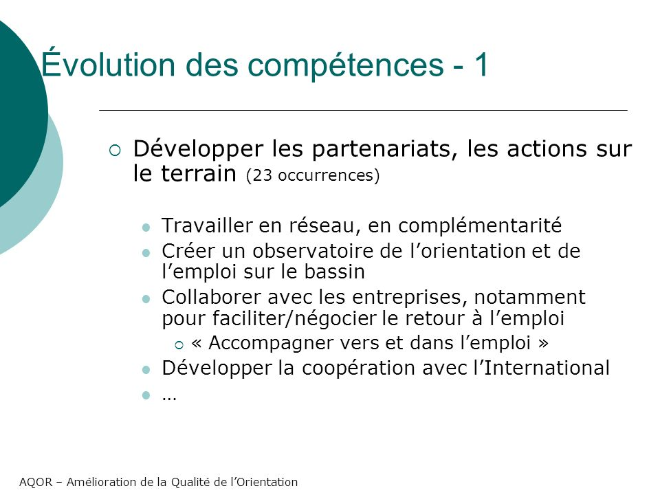 AQOR – Amélioration de la Qualité de lOrientation Développer les partenariats, les actions sur le terrain (23 occurrences) Travailler en réseau, en complémentarité Créer un observatoire de lorientation et de lemploi sur le bassin Collaborer avec les entreprises, notamment pour faciliter/négocier le retour à lemploi « Accompagner vers et dans lemploi » Développer la coopération avec lInternational … Évolution des compétences - 1