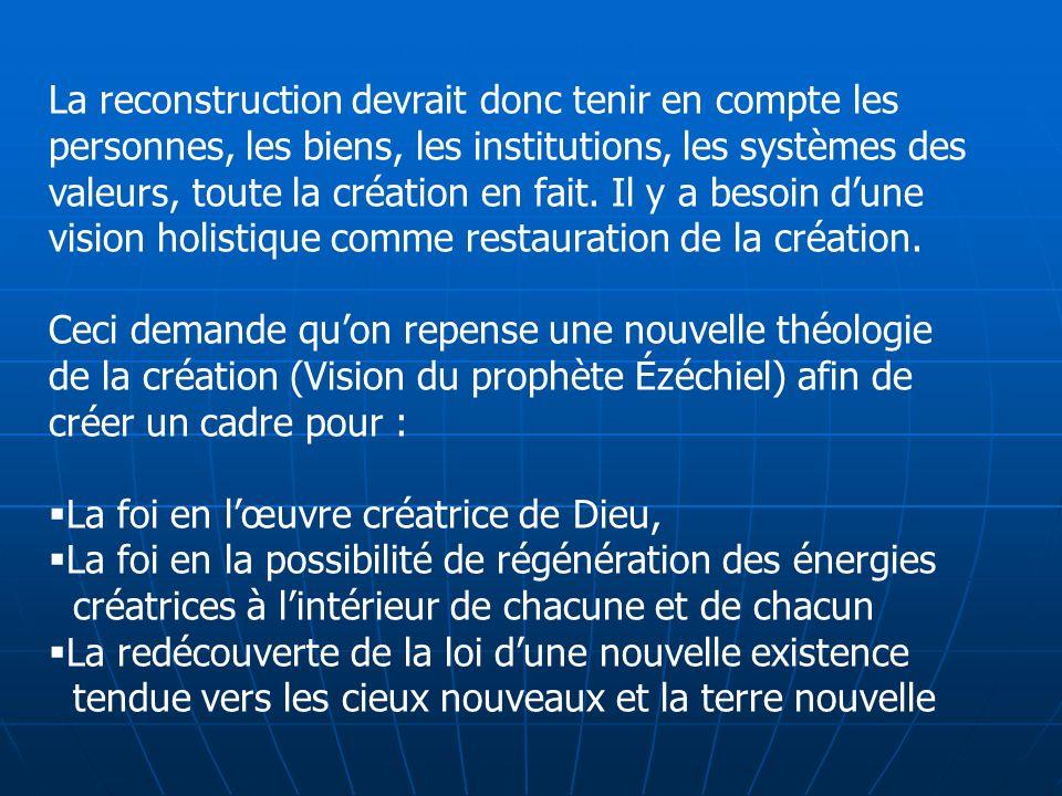 La reconstruction devrait donc tenir en compte les personnes, les biens, les institutions, les systèmes des valeurs, toute la création en fait. Il y a