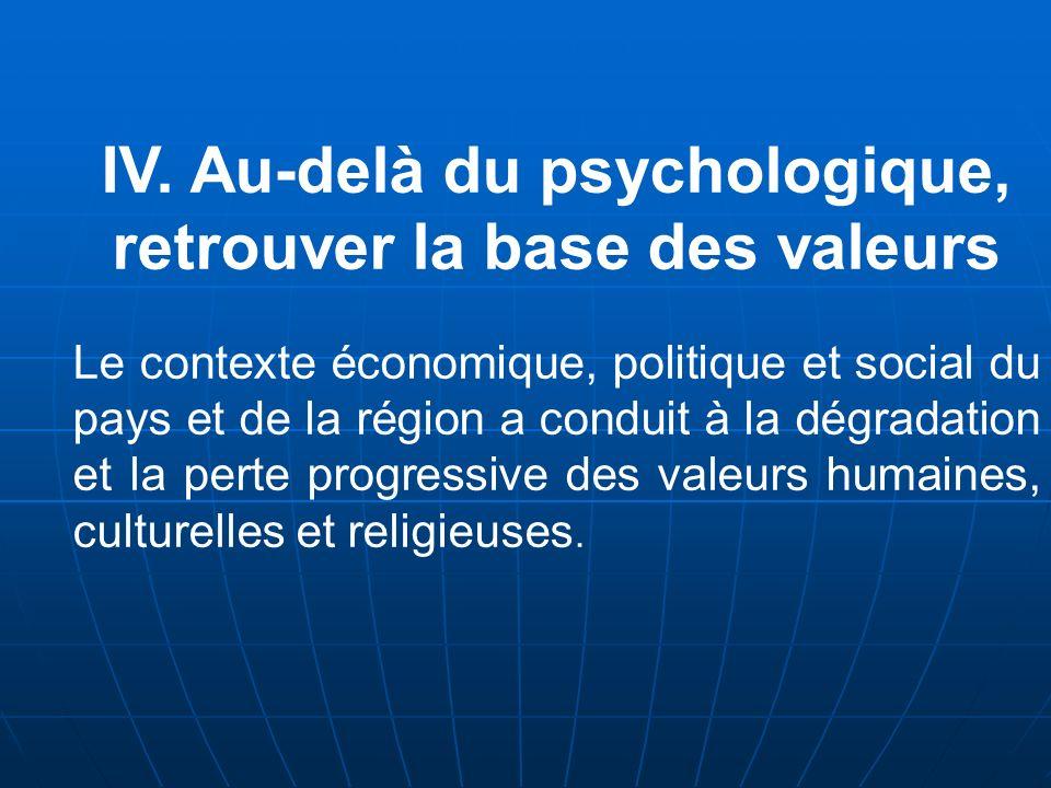 IV. Au-delà du psychologique, retrouver la base des valeurs Le contexte économique, politique et social du pays et de la région a conduit à la dégrada