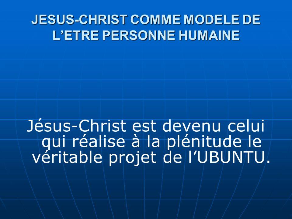 JESUS-CHRIST COMME MODELE DE LETRE PERSONNE HUMAINE Jésus-Christ est devenu celui qui réalise à la plénitude le véritable projet de lUBUNTU.