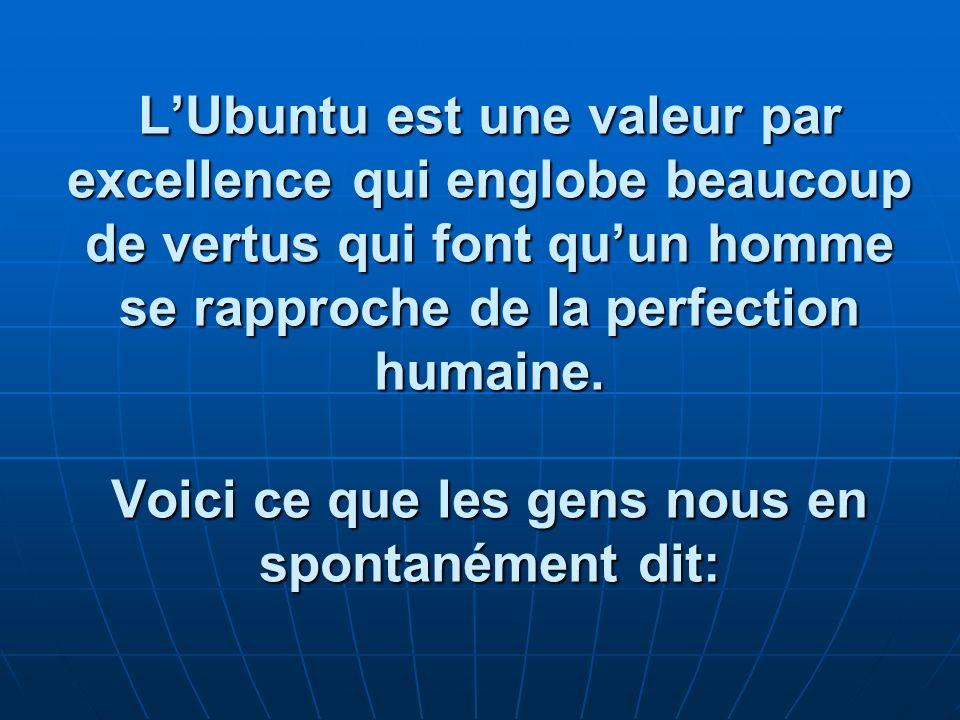 LUbuntu est une valeur par excellence qui englobe beaucoup de vertus qui font quun homme se rapproche de la perfection humaine. Voici ce que les gens
