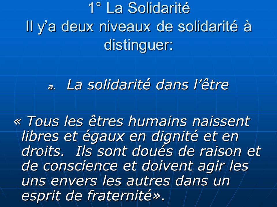 1° La Solidarité Il ya deux niveaux de solidarité à distinguer: a. La solidarité dans lêtre « Tous les êtres humains naissent libres et égaux en digni