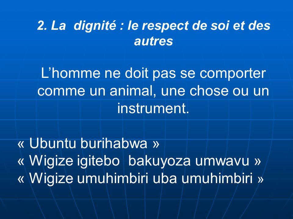 2. La dignité : le respect de soi et des autres Lhomme ne doit pas se comporter comme un animal, une chose ou un instrument. « Ubuntu burihabwa » « Wi