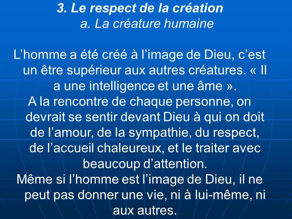 3. Le respect de la création a. La créature humaine Lhomme a été créé à limage de Dieu, cest un être supérieur aux autres créatures. « Il a une intell