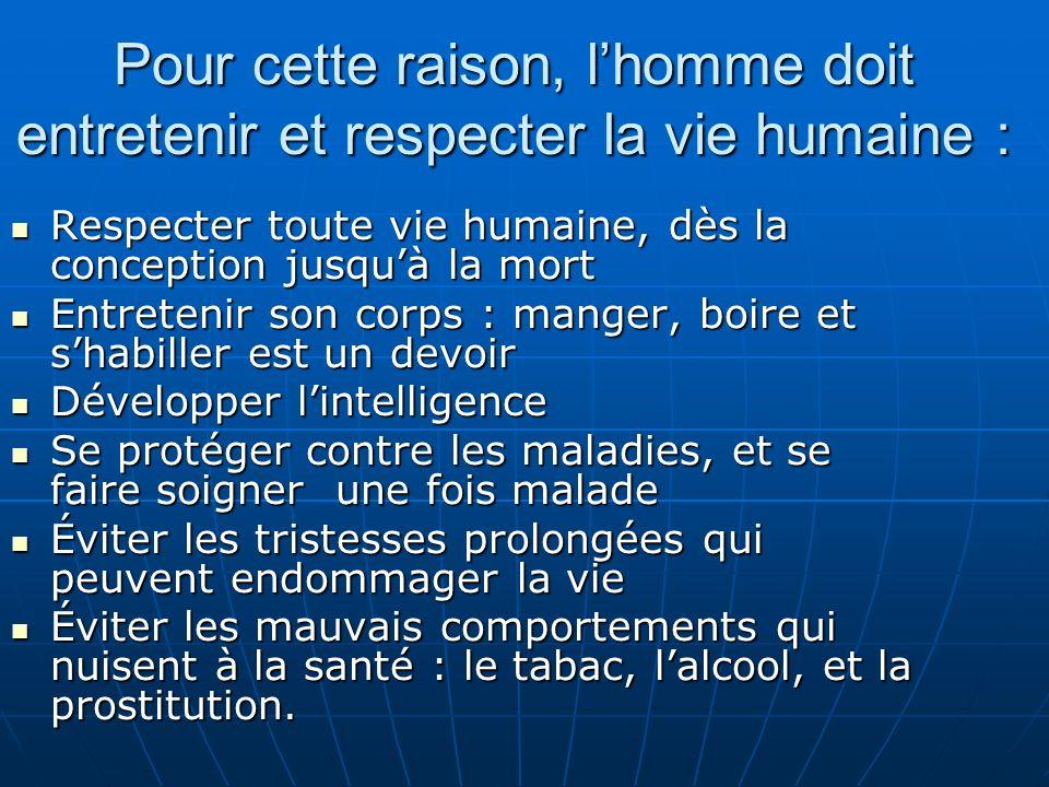 Pour cette raison, lhomme doit entretenir et respecter la vie humaine : Respecter toute vie humaine, dès la conception jusquà la mort Respecter toute