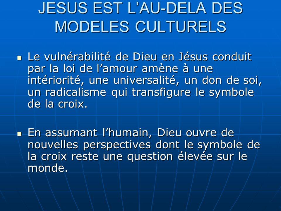 JESUS EST LAU-DELA DES MODELES CULTURELS Le vulnérabilité de Dieu en Jésus conduit par la loi de lamour amène à une intériorité, une universalité, un
