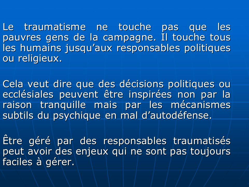 Le traumatisme ne touche pas que les pauvres gens de la campagne. Il touche tous les humains jusquaux responsables politiques ou religieux. Cela veut