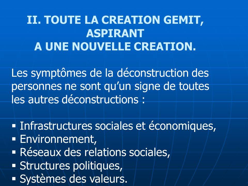 II. TOUTE LA CREATION GEMIT, ASPIRANT A UNE NOUVELLE CREATION. Les symptômes de la déconstruction des personnes ne sont quun signe de toutes les autre
