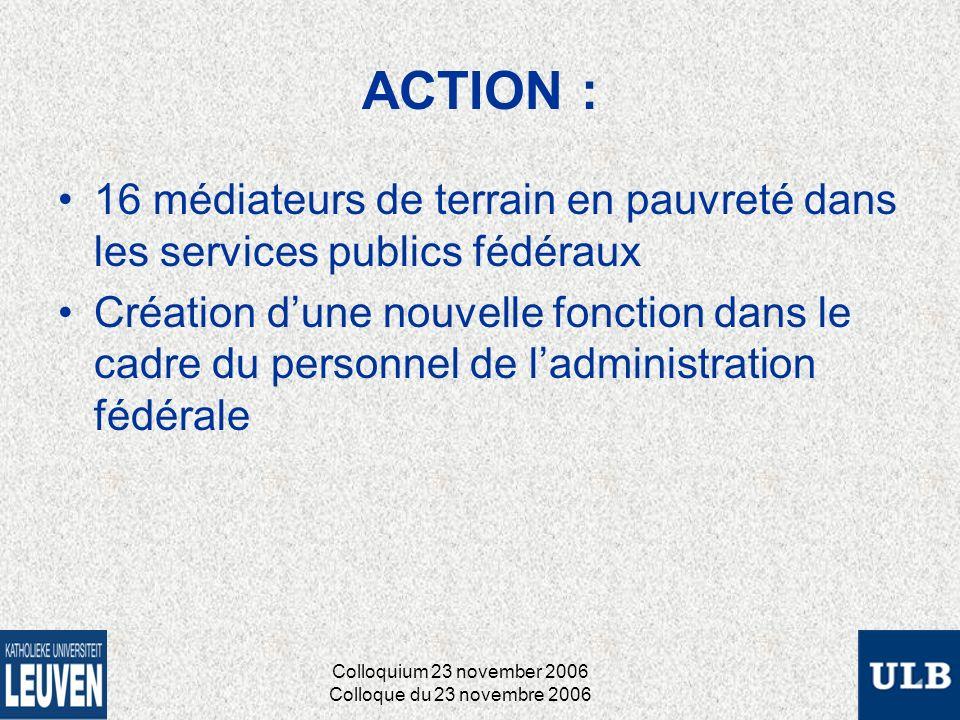 ACTION : 16 médiateurs de terrain en pauvreté dans les services publics fédéraux Création dune nouvelle fonction dans le cadre du personnel de ladministration fédérale Colloquium 23 november 2006 Colloque du 23 novembre 2006