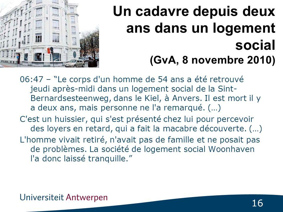 16 Un cadavre depuis deux ans dans un logement social (GvA, 8 novembre 2010) 06:47 – Le corps d un homme de 54 ans a été retrouvé jeudi après-midi dans un logement social de la Sint- Bernardsesteenweg, dans le Kiel, à Anvers.