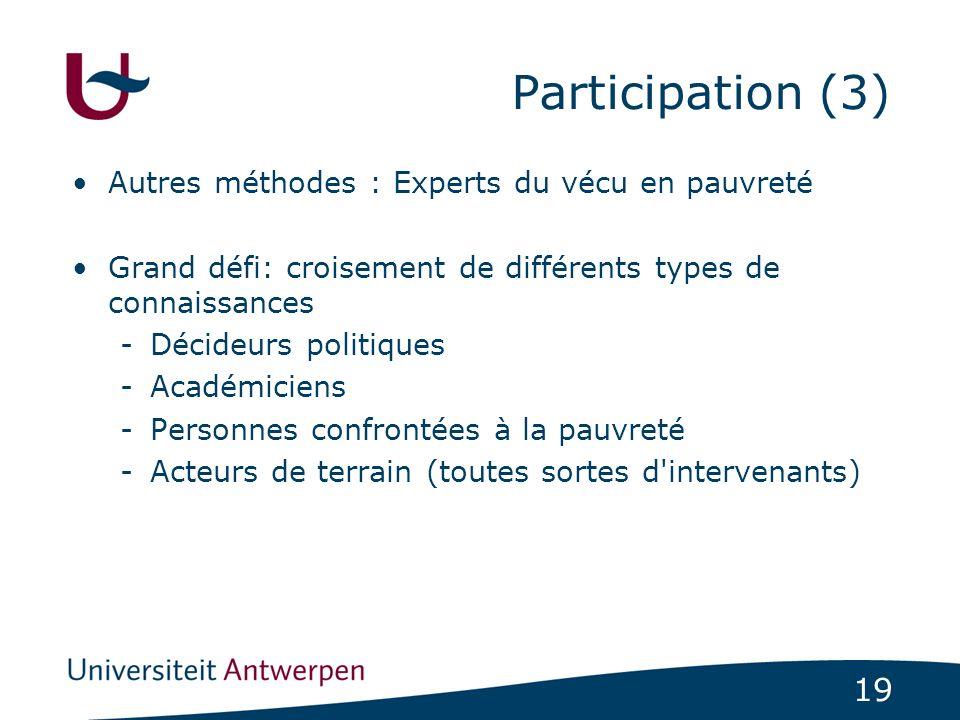 19 Participation (3) Autres méthodes : Experts du vécu en pauvreté Grand défi: croisement de différents types de connaissances -Décideurs politiques -Académiciens -Personnes confrontées à la pauvreté -Acteurs de terrain (toutes sortes d intervenants)