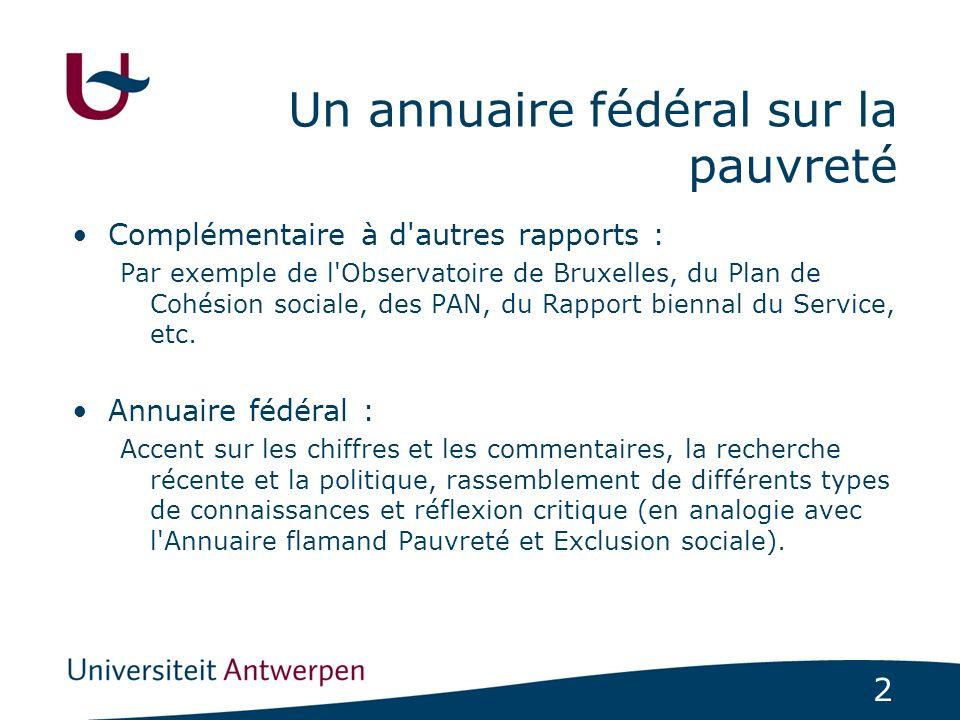 2 Un annuaire fédéral sur la pauvreté Complémentaire à d autres rapports : Par exemple de l Observatoire de Bruxelles, du Plan de Cohésion sociale, des PAN, du Rapport biennal du Service, etc.