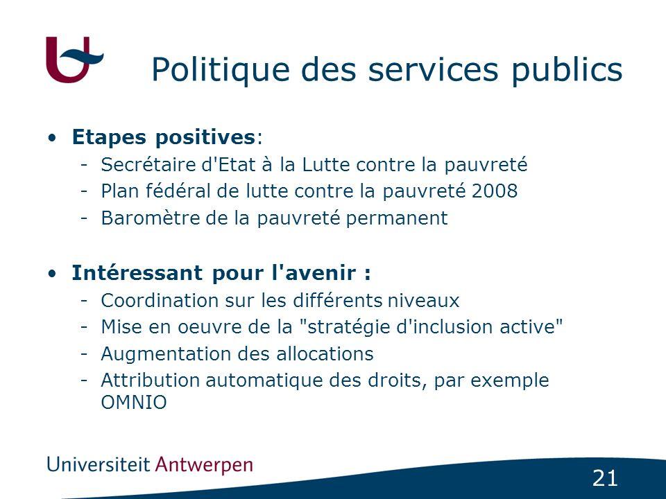 21 Politique des services publics Etapes positives: -Secrétaire d'Etat à la Lutte contre la pauvreté -Plan fédéral de lutte contre la pauvreté 2008 -B