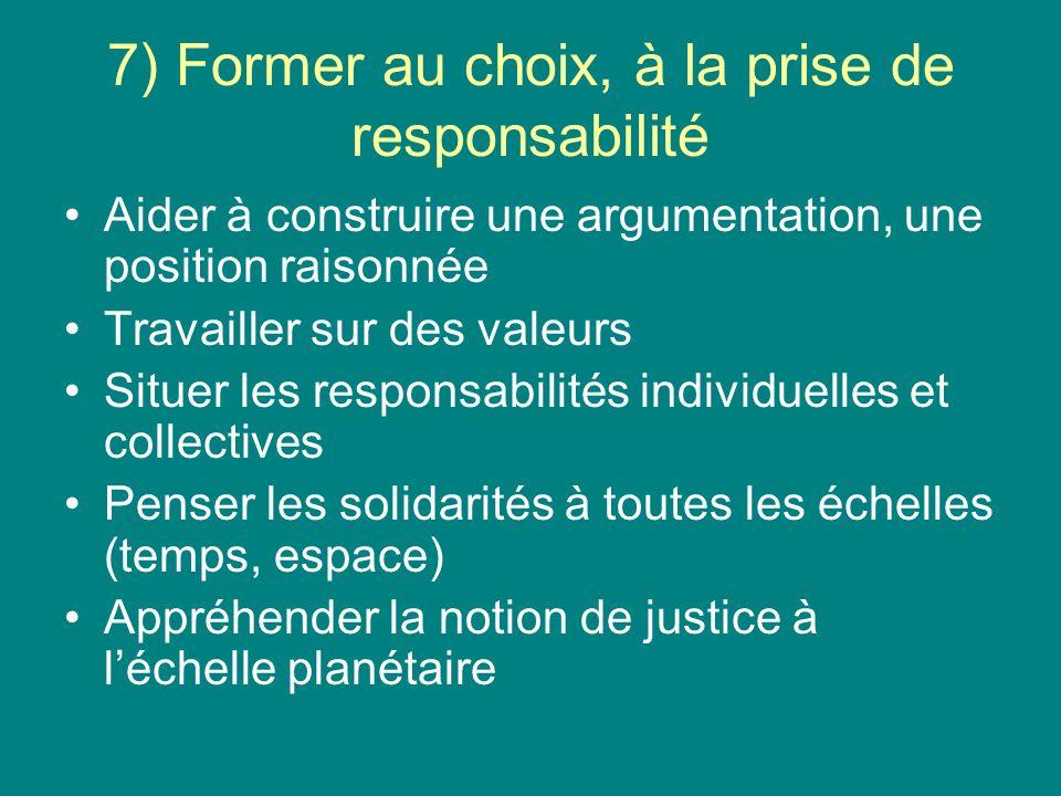 7) Former au choix, à la prise de responsabilité Aider à construire une argumentation, une position raisonnée Travailler sur des valeurs Situer les responsabilités individuelles et collectives Penser les solidarités à toutes les échelles (temps, espace) Appréhender la notion de justice à léchelle planétaire