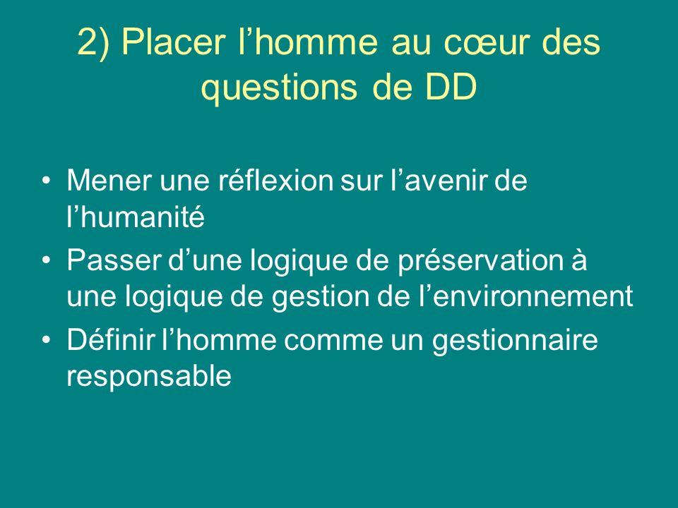 2) Placer lhomme au cœur des questions de DD Mener une réflexion sur lavenir de lhumanité Passer dune logique de préservation à une logique de gestion de lenvironnement Définir lhomme comme un gestionnaire responsable