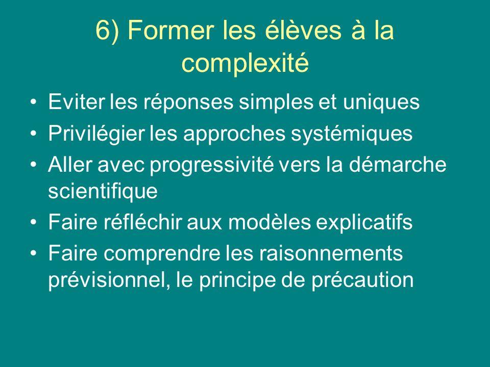 6) Former les élèves à la complexité Eviter les réponses simples et uniques Privilégier les approches systémiques Aller avec progressivité vers la démarche scientifique Faire réfléchir aux modèles explicatifs Faire comprendre les raisonnements prévisionnel, le principe de précaution