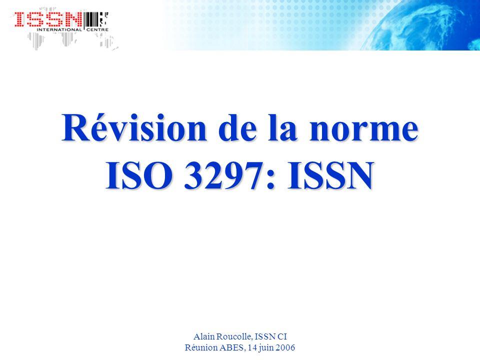 Alain Roucolle, ISSN CI Réunion ABES, 14 juin 2006 Révision de la norme ISO 3297: ISSN