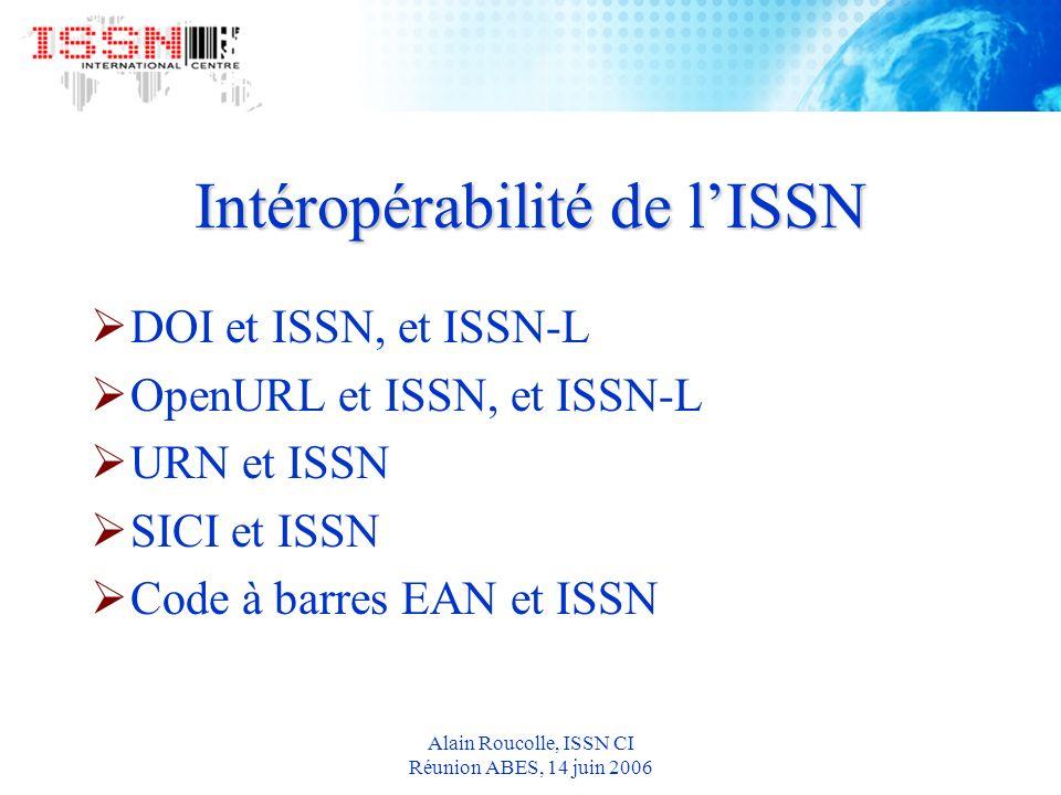 Alain Roucolle, ISSN CI Réunion ABES, 14 juin 2006 Intéropérabilité de lISSN DOI et ISSN, et ISSN-L OpenURL et ISSN, et ISSN-L URN et ISSN SICI et ISSN Code à barres EAN et ISSN