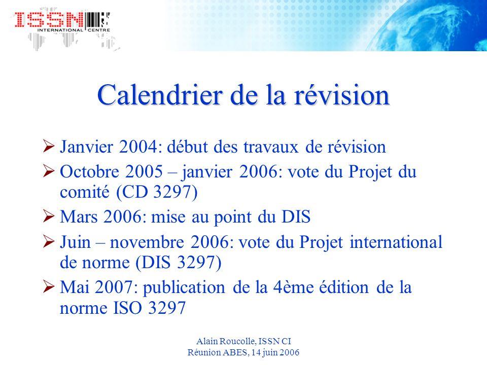 Alain Roucolle, ISSN CI Réunion ABES, 14 juin 2006 Calendrier de la révision Janvier 2004: début des travaux de révision Octobre 2005 – janvier 2006: vote du Projet du comité (CD 3297) Mars 2006: mise au point du DIS Juin – novembre 2006: vote du Projet international de norme (DIS 3297) Mai 2007: publication de la 4ème édition de la norme ISO 3297