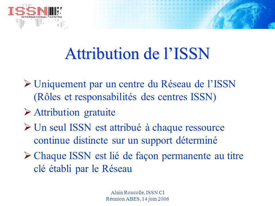 Alain Roucolle, ISSN CI Réunion ABES, 14 juin 2006 Attribution de lISSN Uniquement par un centre du Réseau de lISSN (Rôles et responsabilités des centres ISSN) Attribution gratuite Un seul ISSN est attribué à chaque ressource continue distincte sur un support déterminé Chaque ISSN est lié de façon permanente au titre clé établi par le Réseau