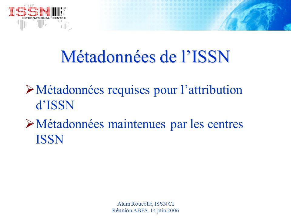 Alain Roucolle, ISSN CI Réunion ABES, 14 juin 2006 Métadonnées de lISSN Métadonnées requises pour lattribution dISSN Métadonnées maintenues par les centres ISSN