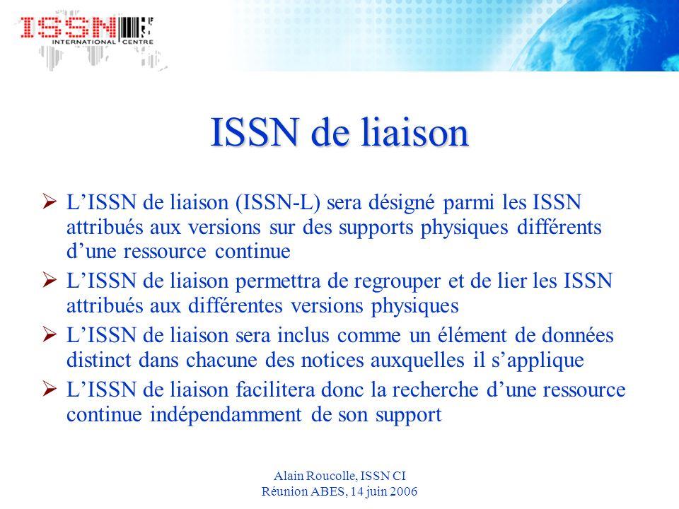 Alain Roucolle, ISSN CI Réunion ABES, 14 juin 2006 ISSN de liaison LISSN de liaison (ISSN-L) sera désigné parmi les ISSN attribués aux versions sur des supports physiques différents dune ressource continue LISSN de liaison permettra de regrouper et de lier les ISSN attribués aux différentes versions physiques LISSN de liaison sera inclus comme un élément de données distinct dans chacune des notices auxquelles il sapplique LISSN de liaison facilitera donc la recherche dune ressource continue indépendamment de son support