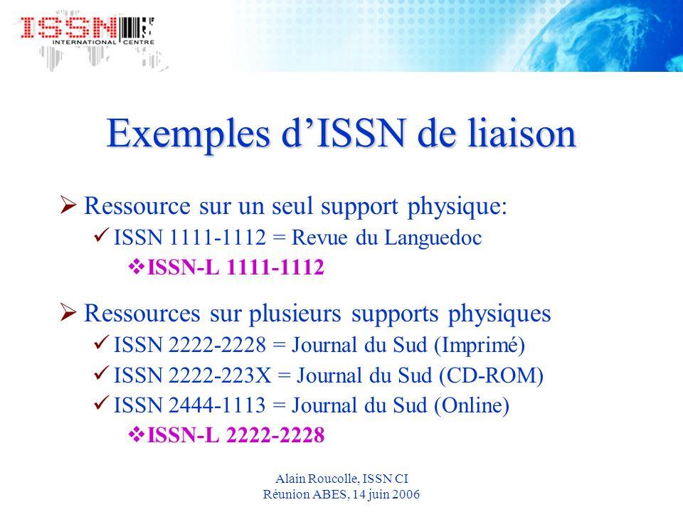Alain Roucolle, ISSN CI Réunion ABES, 14 juin 2006 Exemples dISSN de liaison Ressource sur un seul support physique: ISSN 1111-1112 = Revue du Languedoc ISSN-L 1111-1112 Ressources sur plusieurs supports physiques ISSN 2222-2228 = Journal du Sud (Imprimé) ISSN 2222-223X = Journal du Sud (CD-ROM) ISSN 2444-1113 = Journal du Sud (Online) ISSN-L 2222-2228