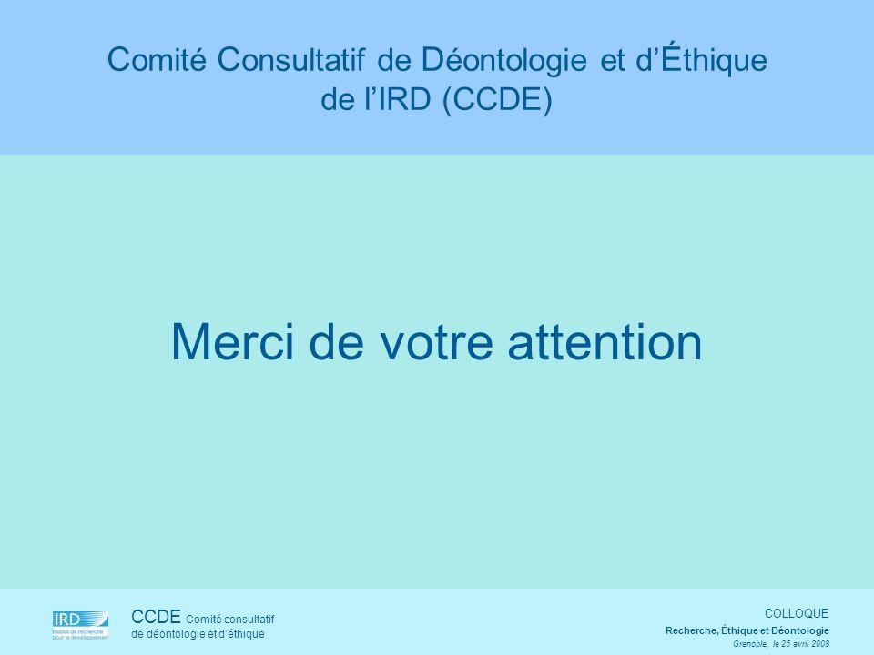 CCDE Comité consultatif de déontologie et déthique COLLOQUE Recherche, Éthique et Déontologie Grenoble, le 25 avril 2008 Merci de votre attention C om