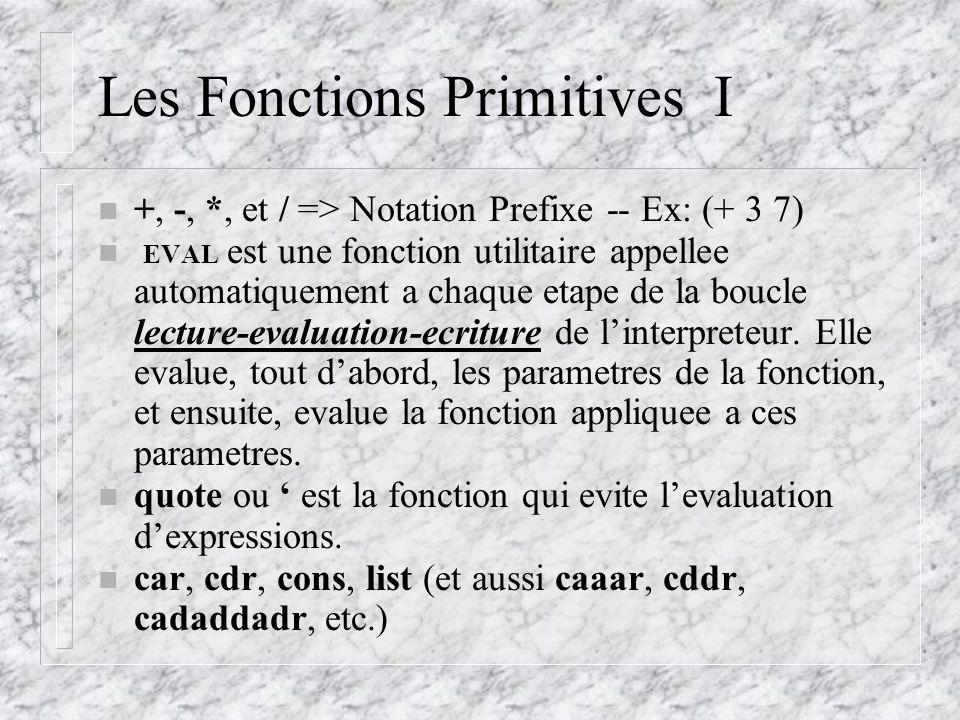 Les Fonctions Primitives I n +, -, *, et / => Notation Prefixe -- Ex: (+ 3 7) n EVAL est une fonction utilitaire appellee automatiquement a chaque etape de la boucle lecture-evaluation-ecriture de linterpreteur.