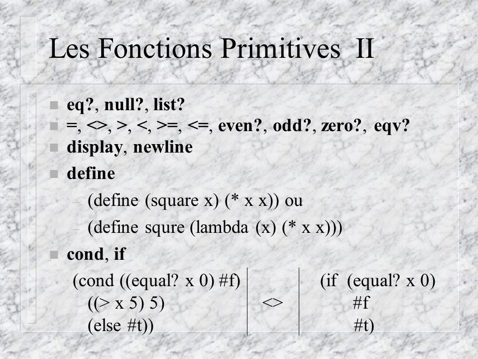 Les Fonctions Primitives II n eq , null , list. n =, <>, >, =, <=, even , odd , zero , eqv.