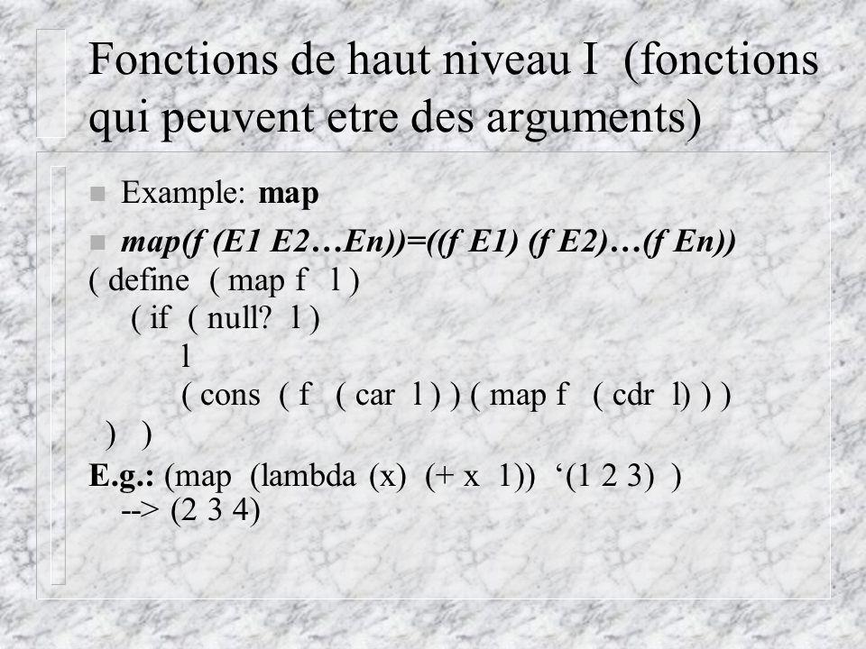 Fonctions de haut niveau I (fonctions qui peuvent etre des arguments) n Example: map n map(f (E1 E2…En))=((f E1) (f E2)…(f En)) ( define ( map f l ) ( if ( null.