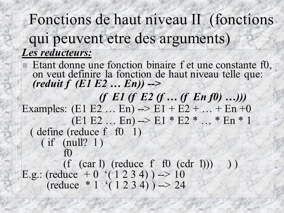 Fonctions de haut niveau II (fonctions qui peuvent etre des arguments) Les reducteurs: n Etant donne une fonction binaire f et une constante f0, on veut definire la fonction de haut niveau telle que: (reduit f (E1 E2 … En)) --> (f E1 (f E2 (f … (f En f0) …))) Examples: (E1 E2 … En) --> E1 + E2 + … + En +0 (E1 E2 … En) --> E1 * E2 * … * En * 1 ( define (reduce f f0 1) ( if (null.