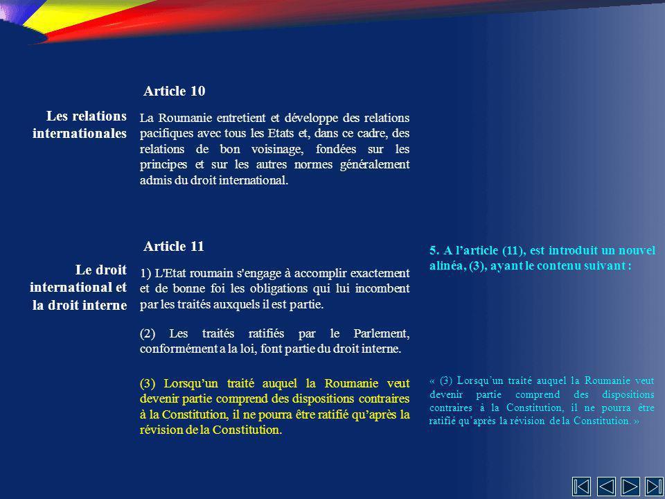 Les relations internationales Article 10 La Roumanie entretient et développe des relations pacifiques avec tous les Etats et, dans ce cadre, des relations de bon voisinage, fondées sur les principes et sur les autres normes généralement admis du droit international.