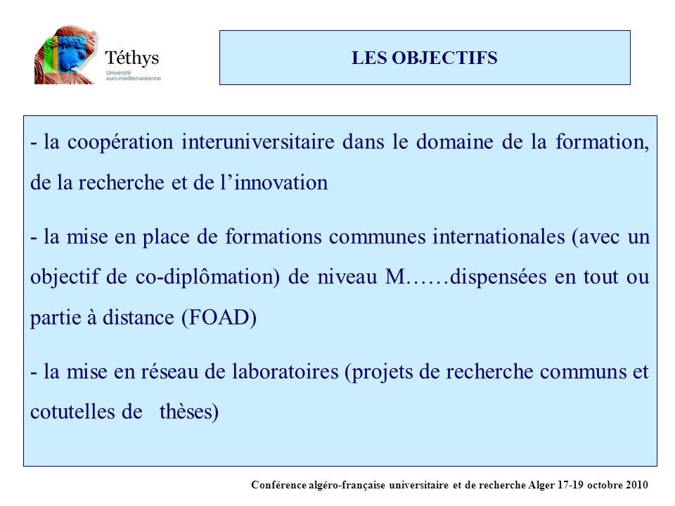 LES OBJECTIFS - la coopération interuniversitaire dans le domaine de la formation, de la recherche et de linnovation - la mise en place de formations communes internationales (avec un objectif de co-diplômation) de niveau M……dispensées en tout ou partie à distance (FOAD) - la mise en réseau de laboratoires (projets de recherche communs et cotutelles de thèses) Conférence algéro-française universitaire et de recherche Alger 17-19 octobre 2010