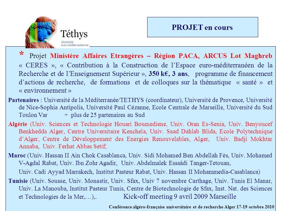 PROJET en cours * Projet Ministère Affaires Etrangères – Région PACA, ARCUS Lot Maghreb « CERES », « Contribution à la Construction de lEspace euro-méditerranéen de la Recherche et de lEnseignement Supérieur », 350 k, 3 ans, programme de financement dactions de recherche, de formations et de colloques sur la thématique « santé » et « environnement » Partenaires : Université de la Méditerranée/TETHYS (coordinateur), Université de Provence, Université de Nice-Sophia Antipolis, Université Paul Cézanne, Ecole Centrale de Marseille, Université du Sud Toulon Var+ plus de 25 partenaires au Sud Algérie (Univ.