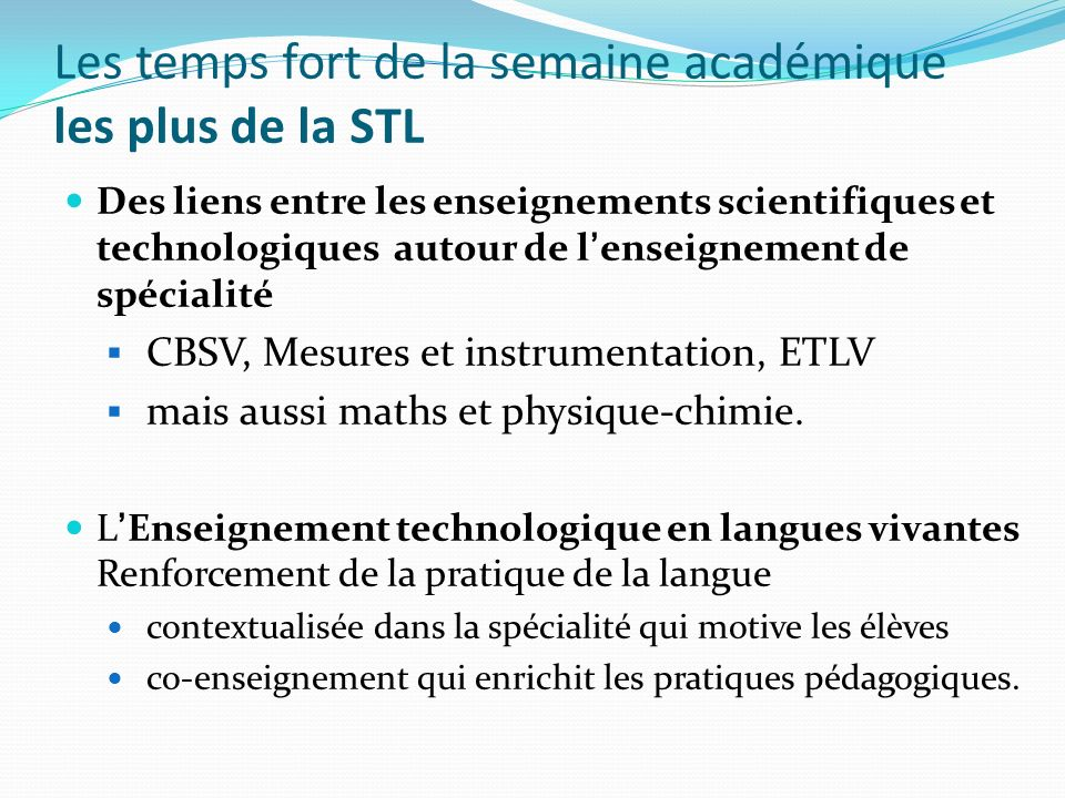 Les temps fort de la semaine académique les plus de la STL Des liens entre les enseignements scientifiques et technologiques autour de lenseignement de spécialité CBSV, Mesures et instrumentation, ETLV mais aussi maths et physique-chimie.