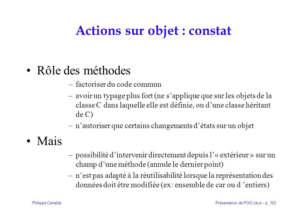 Présentation de POO-Java - p. 103Philippe Canalda Actions sur objet : constat Rôle des méthodes –factoriser du code commun –avoir un typage plus fort