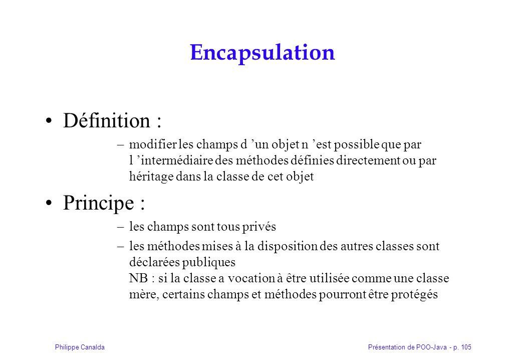 Présentation de POO-Java - p. 105Philippe Canalda Encapsulation Définition : –modifier les champs d un objet n est possible que par l intermédiaire de