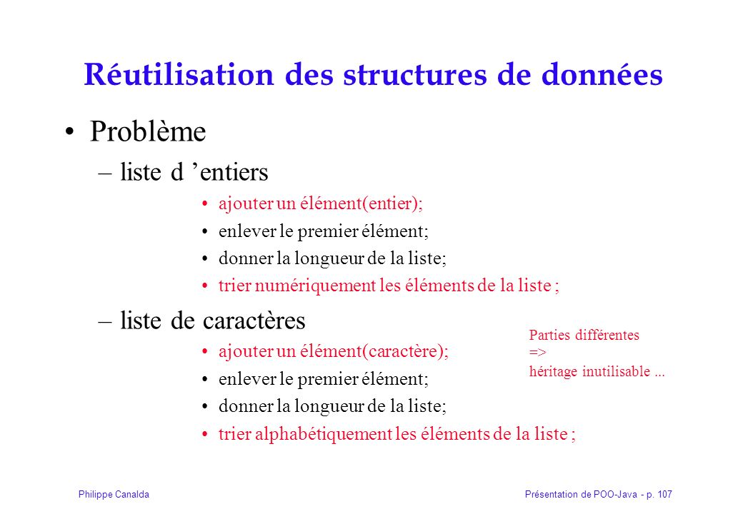 Présentation de POO-Java - p. 107Philippe Canalda Réutilisation des structures de données Problème –liste d entiers ajouter un élément(entier); enleve