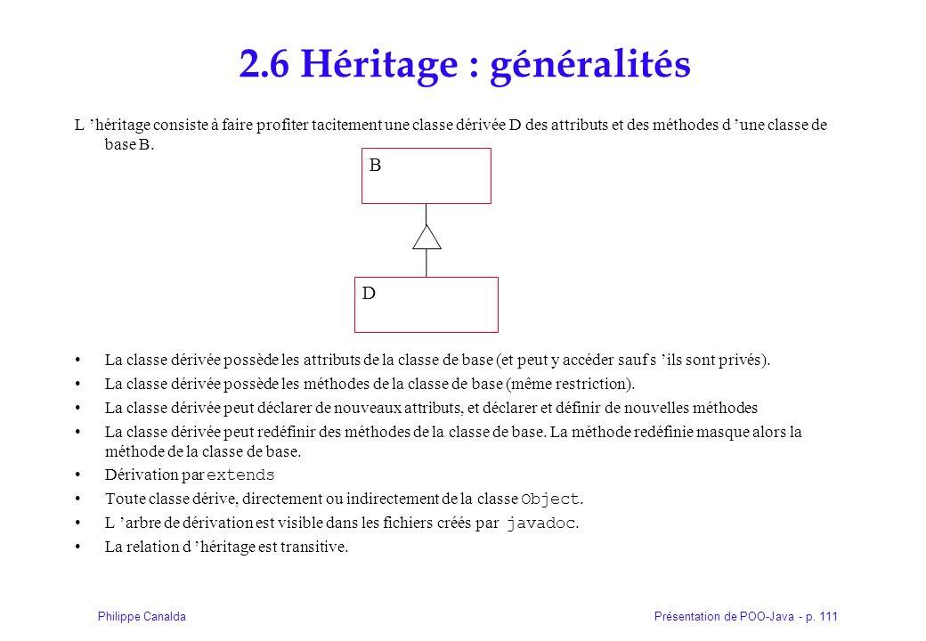 Présentation de POO-Java - p. 111Philippe Canalda 2.6 Héritage : généralités L héritage consiste à faire profiter tacitement une classe dérivée D des