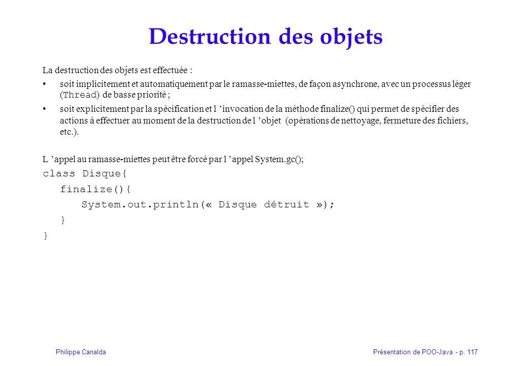 Présentation de POO-Java - p. 117Philippe Canalda Destruction des objets La destruction des objets est effectuée : soit implicitement et automatiqueme