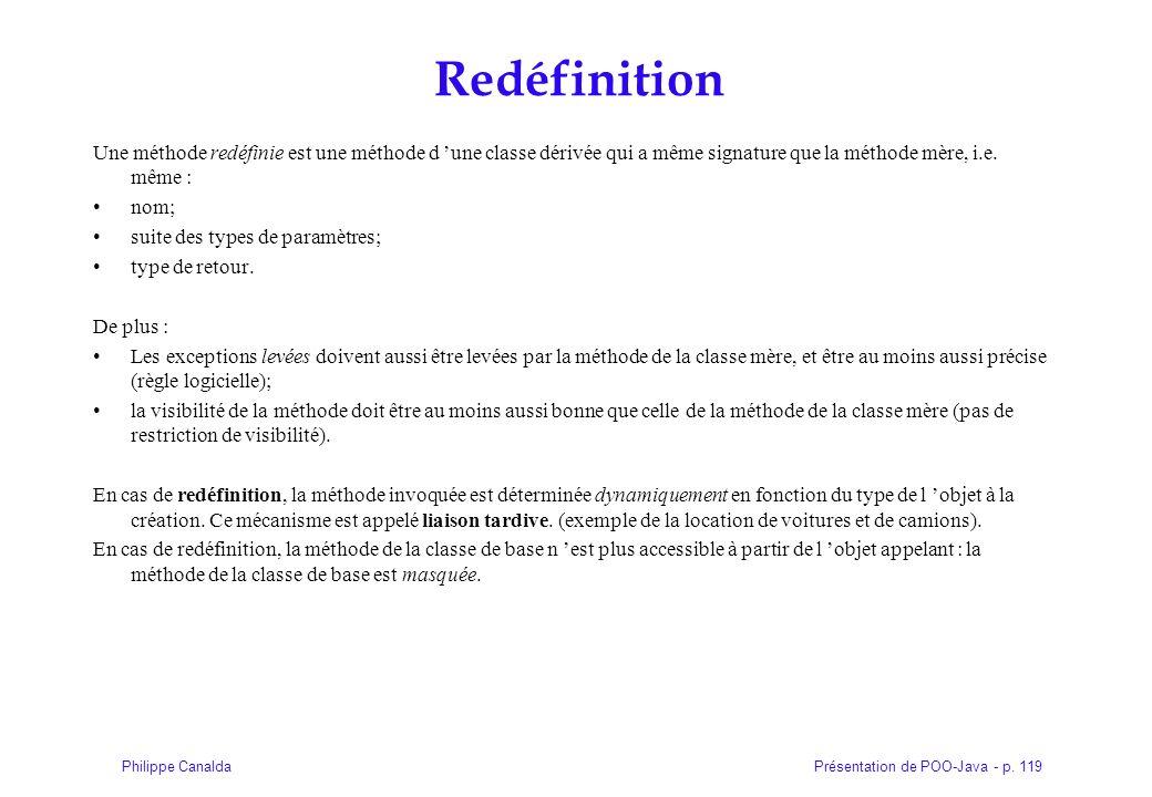 Présentation de POO-Java - p. 119Philippe Canalda Redéfinition Une méthode redéfinie est une méthode d une classe dérivée qui a même signature que la