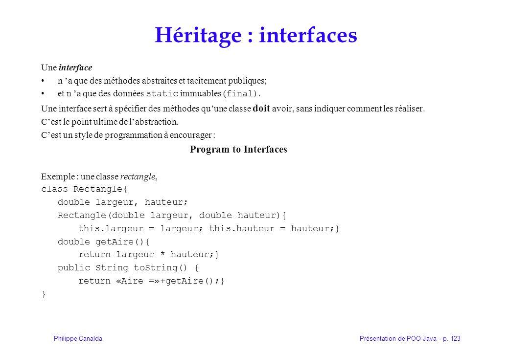 Présentation de POO-Java - p. 123Philippe Canalda Héritage : interfaces Une interface n a que des méthodes abstraites et tacitement publiques; et n a