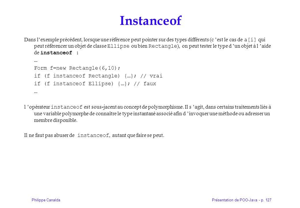 Présentation de POO-Java - p. 127Philippe Canalda Instanceof Dans lexemple précédent, lorsque une référence peut pointer sur des types différents (c e