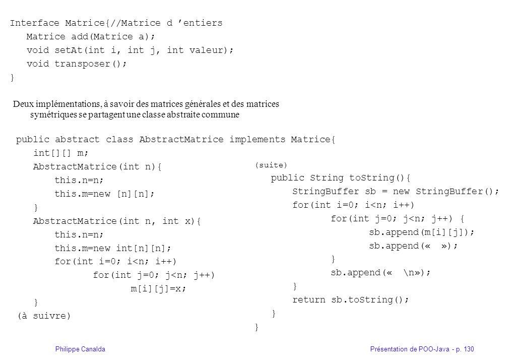Présentation de POO-Java - p. 130Philippe Canalda Interface Matrice{//Matrice d entiers Matrice add(Matrice a); void setAt(int i, int j, int valeur);