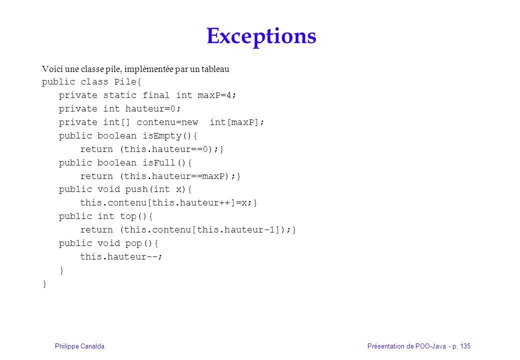 Présentation de POO-Java - p. 135Philippe Canalda Exceptions Voici une classe pile, implémentée par un tableau public class Pile{ private static final