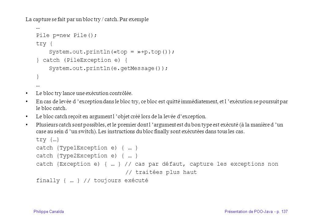 Présentation de POO-Java - p. 137Philippe Canalda La capture se fait par un bloc try / catch. Par exemple … Pile p=new Pile(); try { System.out.printl