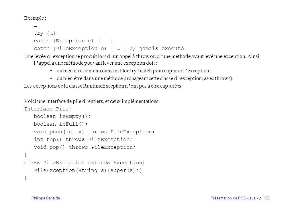 Présentation de POO-Java - p. 138Philippe Canalda Exemple : … try {…} catch {Exception e) { … } catch {PileException e) { … } // jamais exécuté Une le